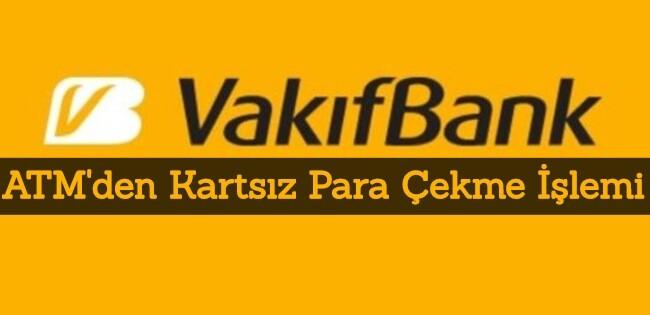 Vakıfbank Kartsız Para Çekme Nasıl Yapılır?